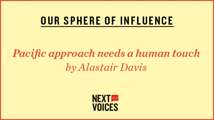 Yellow image which reads: OUR SPHERE OF INFLUENCE, Pacific approach needs a human touch by Alastair Davis and then a Next Voices logo